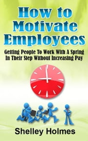 How To Motivate Employees: Getting People To Work With A Spring In Their Step Without Increasing Pay ebook by Shelley Holmes