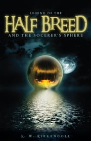 Legend of the Half Breed and the Socerer's Sphere ebook by K. W. Kirkendoll