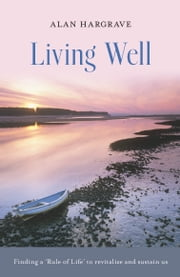 Living Well - Finding a 'Rule of Life' to revitalise and sustain us ebook by Alan Hargrave