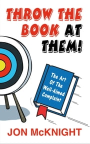 Throw The Book At Them! - The Art Of The Well-Aimed Complaint ebook by Jon McKnight