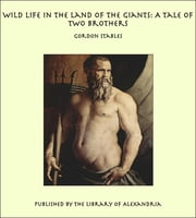 Wild Life in the Land of the Giants: A Tale of Two brothers ebook by Gordon Stables