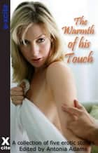 The Warmth of His Touch - A collection of five erotic stories ebook by Antonia Adams, Viva Jones, Maria Lloyd,...