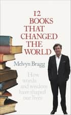 12 Books That Changed The World - How words and wisdom have shaped our lives ebook by Melvyn Bragg
