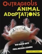 Outrageous Animal Adaptations - From Big-Eared Bats to Frill-Necked Lizards ebook by Michael J. Rosen