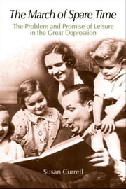 The March of Spare Time: The Problem and Promise of Leisure in the Great Depression ebook by Currell, Susan