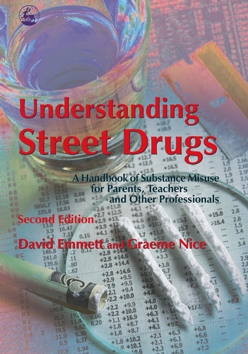 Understanding Street Drugs - A Handbook of Substance Misuse for Parents, Teachers and Other Professionals Second Edition eBook by David Emmett,Graeme Nice