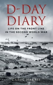 D-Day Diary - Life on the Front Line in the Second World War ebook by Carol Harris