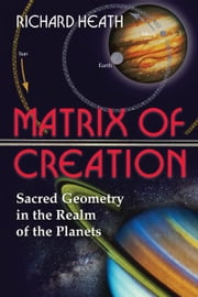 Matrix of Creation - Sacred Geometry in the Realm of the Planets ebook by Richard Heath