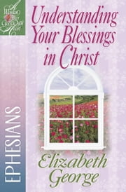 Understanding Your Blessings in Christ - Ephesians ebook by Elizabeth George