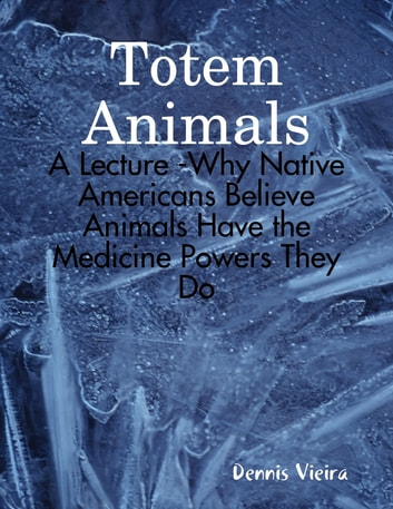 Totem Animals: A Lecture -Why Native Americans Believe Animals Have the Medicine Powers They Do ebook by Dennis Vieira