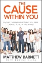 The Cause within You - Finding the One Great Thing You Were Created to Do in This World ebook by Matthew Barnett, George Barna