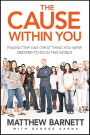 The Cause within You - Finding the One Great Thing You Were Created to Do in This World ebook by Matthew Barnett,George Barna