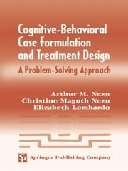 Cognitive-Behavioral Case Formulation and Treatment Design: A Problem-Solving Approach ebook by Nezu, Arthur M., PhD, ABPP