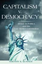 Capitalism v. Democracy - Money in Politics and the Free Market Constitution ebook by Timothy K. Kuhner
