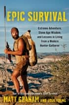 Epic Survival - Extreme Adventure, Stone Age Wisdom, and Lessons in Living From a Modern Hunter-Gatherer ebook by Matt Graham, Josh Young