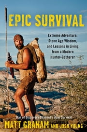 Epic Survival - Extreme Adventure, Stone Age Wisdom, and Lessons in Living From a Modern Hunter-Gatherer ebook by Matt Graham,Josh Young