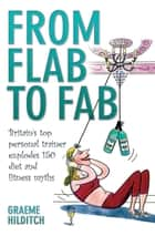 From Flab to Fab - Britain's Top Personal Trainer Explodes 150 Diet and Fitness Myths eBook by Graeme Hilditch
