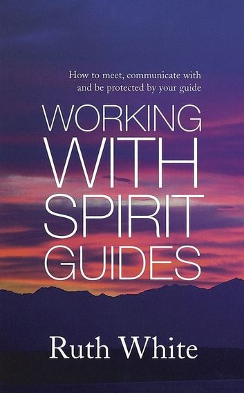 Working With Spirit Guides - Simple ways to meet, communicate with and be protected by your guides ebook by Ruth White