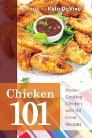 Chicken 101 - Master Cooking Chicken with 101 Great Recipes ebook by Kate DeVivo