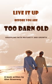 Live It Up Before You are Too Darn Old: Grappling with maturity and growth ebook by Glen Greenway