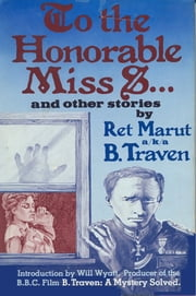 To the Honourable Miss S… and other stories - Ret Marut a.k.a. B. Traven ebook by B. Traven,Ret Marut,Will Wyatt
