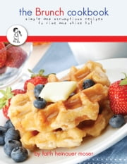 The Brunch Cookbook - simple & scrumptious recipes to rise and shine to! ebook by Faith Moser
