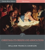 Christmas: Its Origin and Associations (Illustrated Edition) ebook by William Francis Dawson