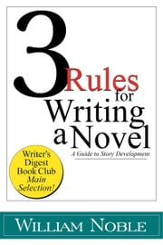 Three Rules for Writing a Novel: A Guide to Story Development ebook by William Noble