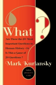 What? - Are These the 20 Most Important Questions in Human History--Or Is This a Game of 20 Questions? ebook by Mark Kurlansky