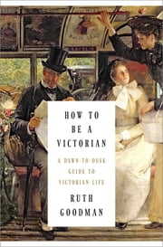How to Be a Victorian: A Dawn-to-Dusk Guide to Victorian Life ebook by Ruth Goodman