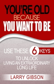 You're Old Because You Want to Be - Use These 6 Keys to Unlock Living an Extraordinary Long Life ebook by Larry Gibson