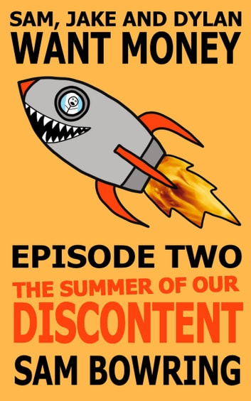 Sam, Jake and Dylan Want Money: Episode 2 - The Summer of Our Discontent ebook by Sam Bowring