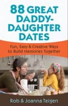 88 Great Daddy-Daughter Dates ebook by Rob Teigen,Joanna Teigen
