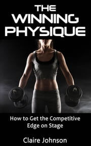 The Winning Physique. How to Get the Competitive Edge on Stage. ebook by Johnson, Claire, Msc