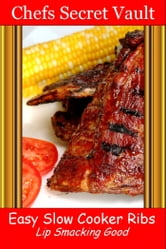 Easy Slow Cooker Ribs: Lip Smacking Good ebook by Chefs Secret Vault