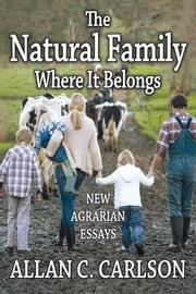 The Natural Family Where It Belongs - New Agrarian Essays ebook by Allan C. Carlson