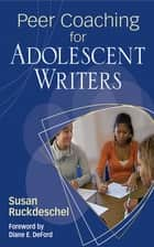 Peer Coaching for Adolescent Writers ebook by Susan Ruckdeschel