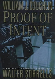 Proof of Intent - A Charley Sloan Courtroom Thriller ebook by William J. Coughlin,Walter Sorrells