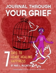 Journal Through Your Grief: 7 Days to Heart Healing Happiness ebook by Mari L. McCarthy