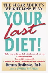 Your Last Diet! - The Sugar Addict's Weight-Loss Plan ebook by Kathleen DesMaisons