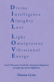 Dial Love - God's Planetary Guide for Attaining Happiness through Spiritual Fulfillment ebook by Donna Lynn