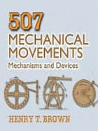 507 Mechanical Movements ebook by Henry T. Brown