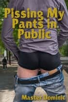 Pissing My Pants In Public ebook by Master Dominic