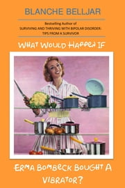 What Would Happen If Erma Bombeck Bought A Vibrator? ebook by Blanche Belljar