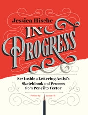 In Progress - See Inside a Lettering Artist's Sketchbook and Process, from Pencil to Vector ebook by Kobo.Web.Store.Products.Fields.ContributorFieldViewModel