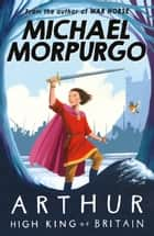 Arthur, High King of Britain ebook by Michael Morpurgo