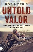 Untold Valor - The Second World War in the Pacific ebook by Rob Morris