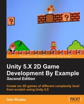 Unity 5.X 2D Game Development By Example - Second Edition ebook by Glen Rhodes