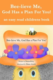 Bee-Lieve Me, God Has a Plan for You! ebook by Donna Riley