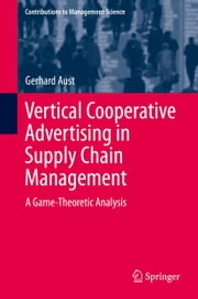 Vertical Cooperative Advertising in Supply Chain Management - A Game-Theoretic Analysis ebook by Gerhard Aust